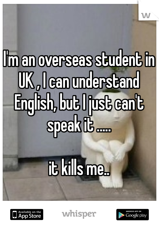 I'm an overseas student in UK , I can understand English, but I just can't speak it .....  it kills me..