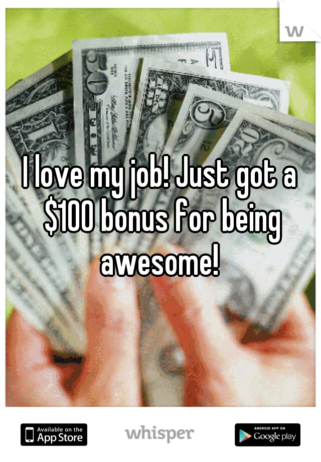 I love my job! Just got a $100 bonus for being awesome!