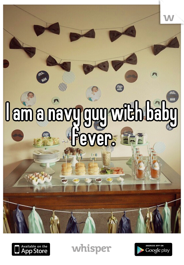 I am a navy guy with baby fever.