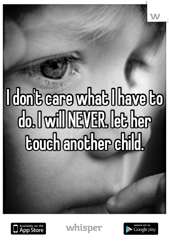 I don't care what I have to do. I will NEVER. let her touch another child.