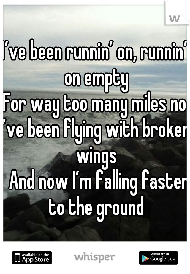 I've been runnin' on, runnin' on empty For way too many miles now I've been flying with broken wings 