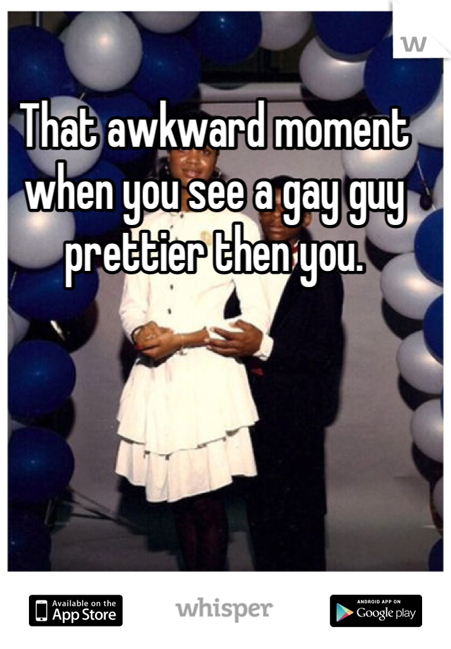That awkward moment when you see a gay guy prettier then you.
