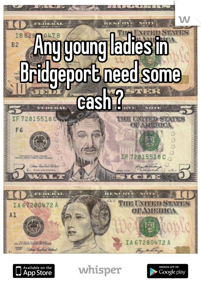 Any young ladies in Bridgeport need some cash ?