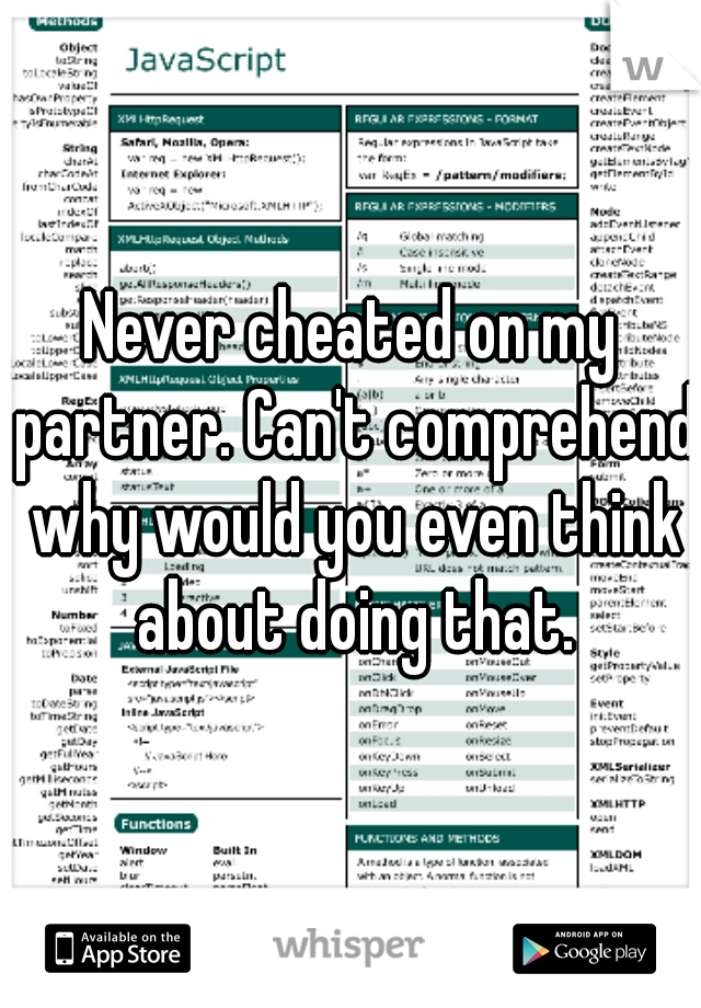 Never cheated on my partner. Can't comprehend why would you even think about doing that.