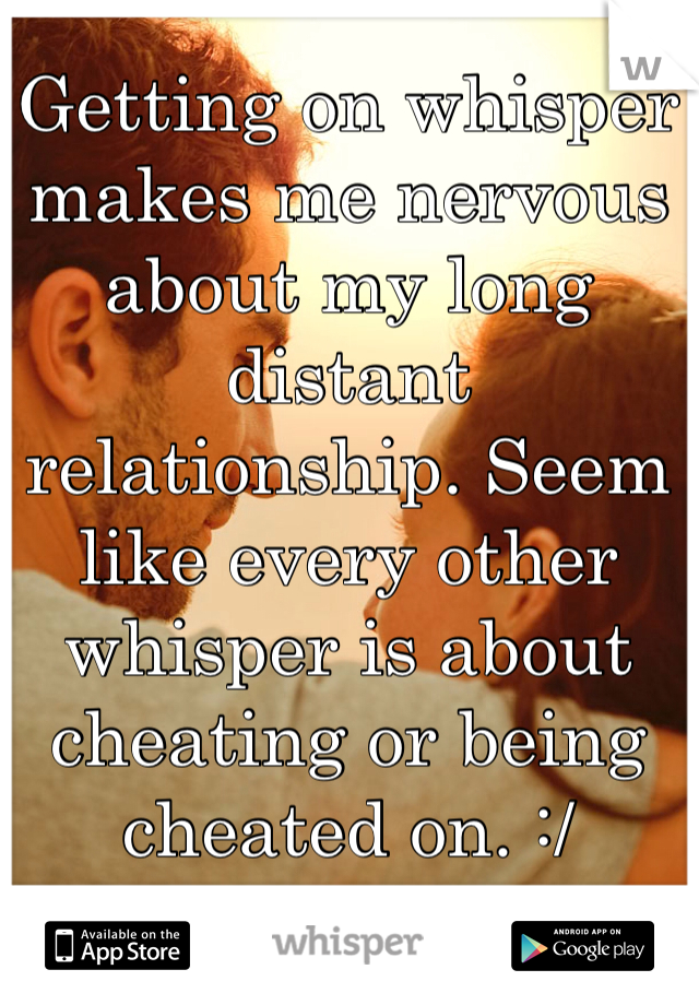 Getting on whisper makes me nervous about my long distant relationship. Seem like every other whisper is about cheating or being cheated on. :/