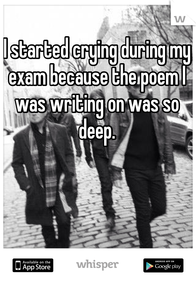I started crying during my exam because the poem I was writing on was so deep.