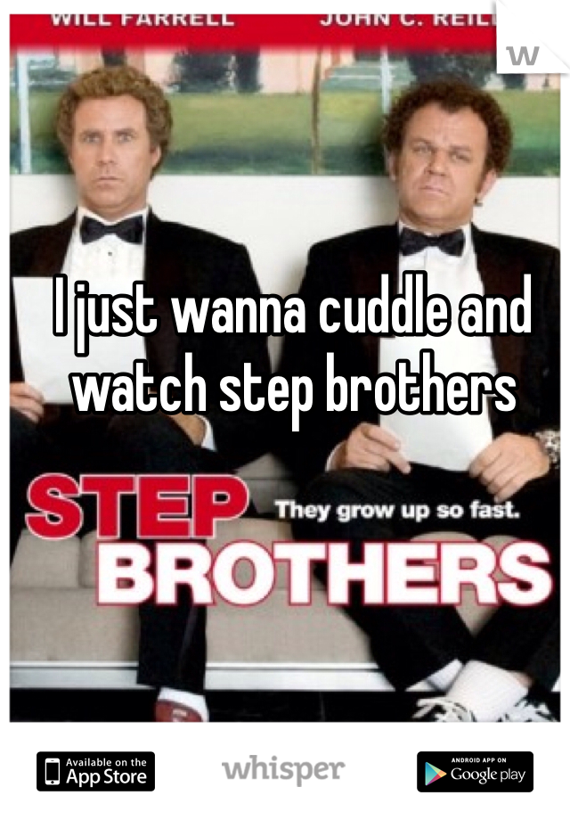 I just wanna cuddle and watch step brothers