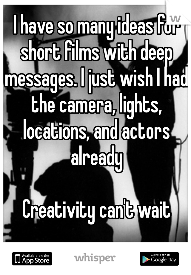 I have so many ideas for short films with deep messages. I just wish I had the camera, lights, locations, and actors already  Creativity can't wait