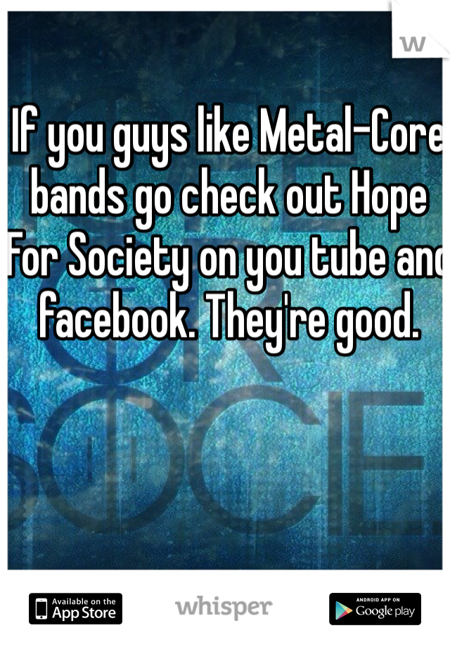 If you guys like Metal-Core bands go check out Hope For Society on you tube and facebook. They're good.