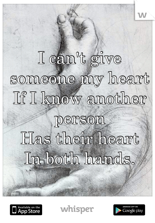 I can't give someone my heart If I know another person Has their heart In both hands.