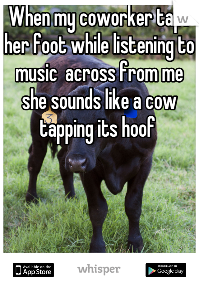 When my coworker taps her foot while listening to music  across from me she sounds like a cow tapping its hoof
