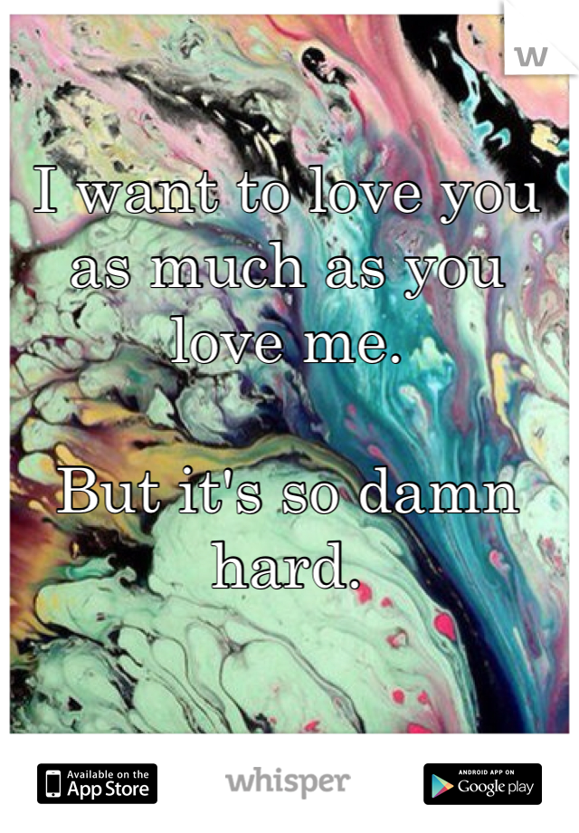 I want to love you as much as you love me.   But it's so damn hard.