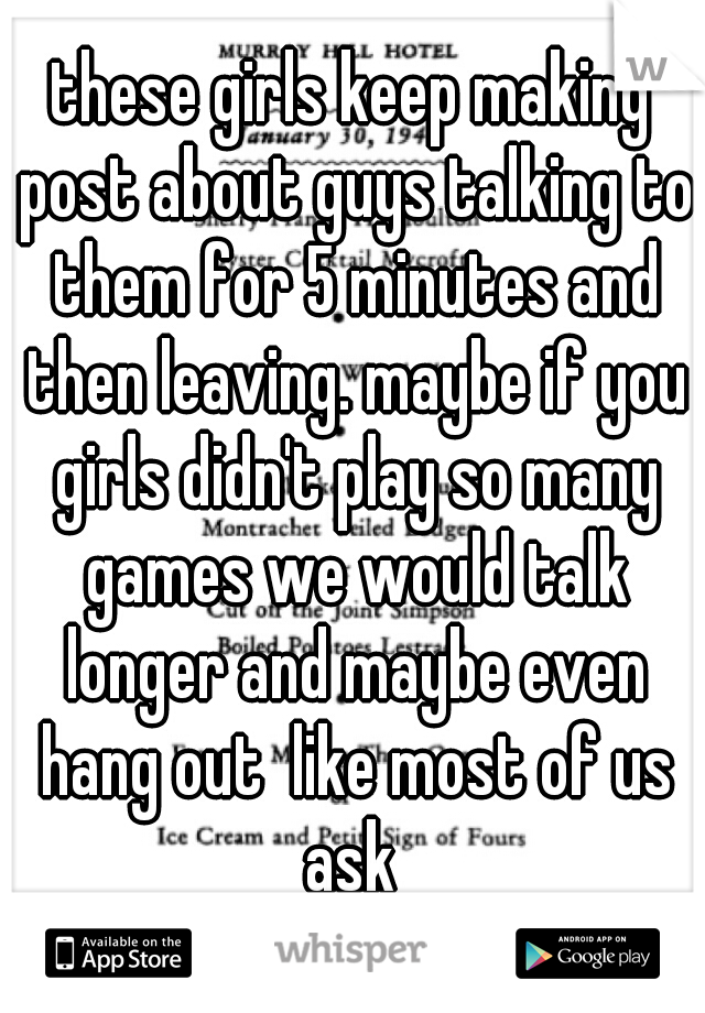 these girls keep making post about guys talking to them for 5 minutes and then leaving. maybe if you girls didn't play so many games we would talk longer and maybe even hang out  like most of us ask