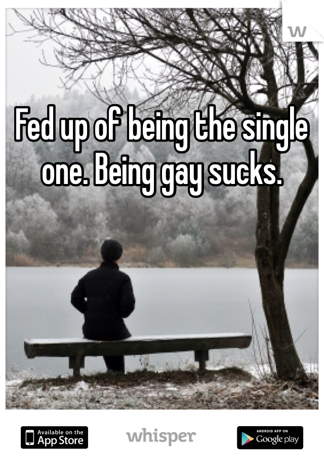 Fed up of being the single one. Being gay sucks.