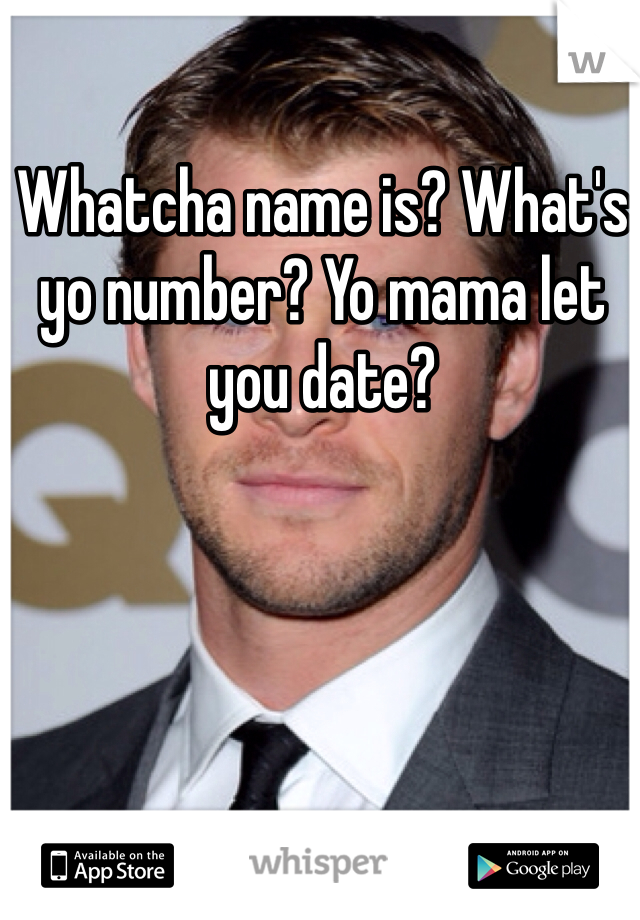 Whatcha name is? What's yo number? Yo mama let you date?