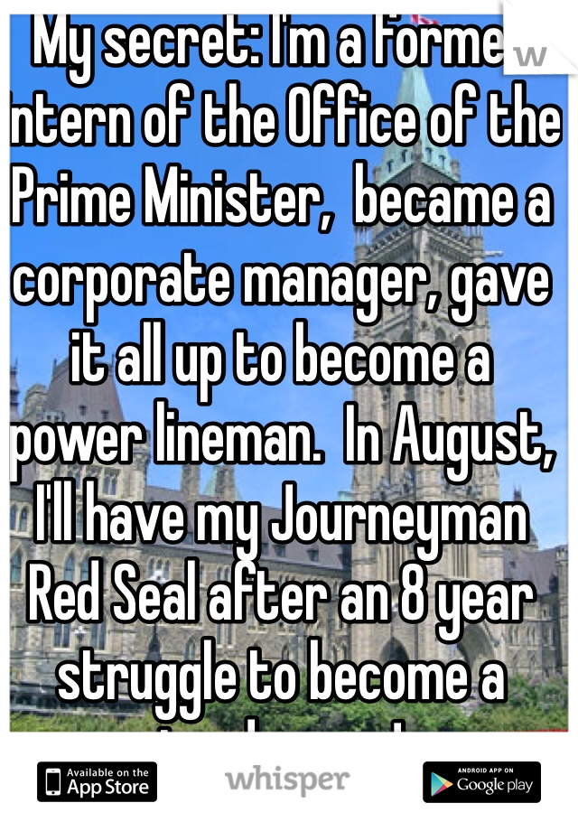 My secret: I'm a former intern of the Office of the Prime Minister,  became a corporate manager, gave it all up to become a power lineman.  In August, I'll have my Journeyman Red Seal after an 8 year struggle to become a tradesman!