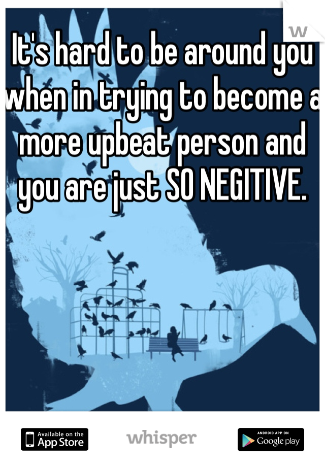 It's hard to be around you when in trying to become a more upbeat person and you are just SO NEGITIVE.