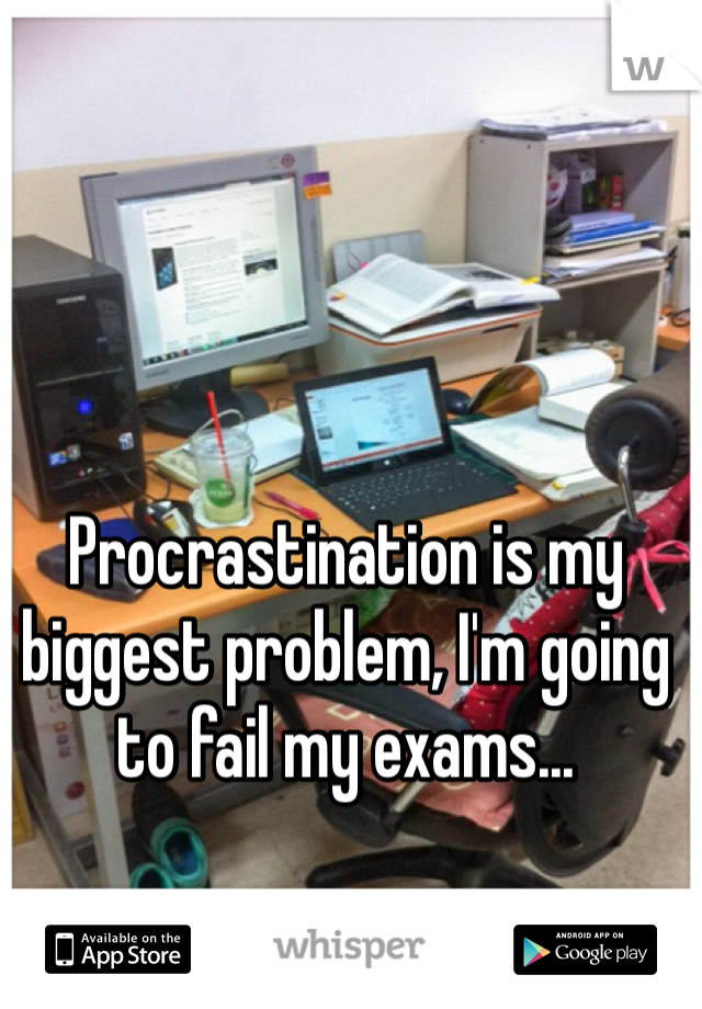Procrastination is my biggest problem, I'm going to fail my exams...