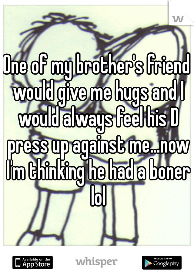 One of my brother's friend would give me hugs and I would always feel his D press up against me...now I'm thinking he had a boner lol