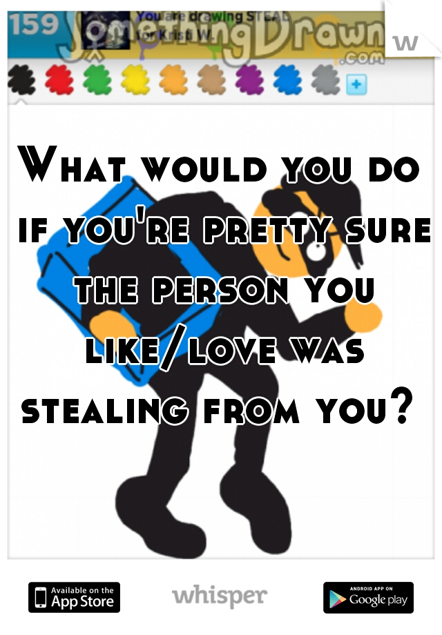 What would you do if you're pretty sure the person you like/love was stealing from you?
