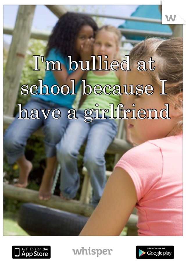 I'm bullied at school because I have a girlfriend