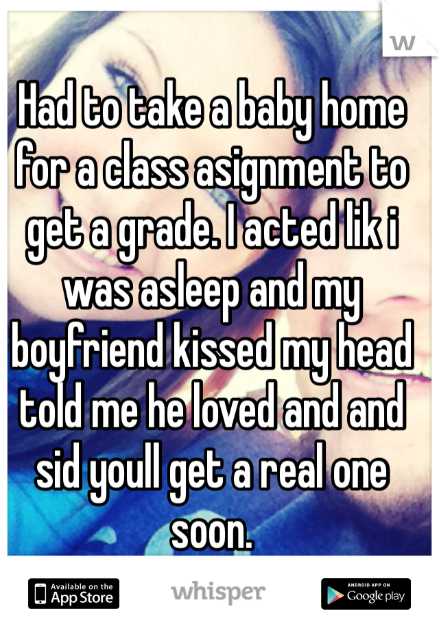 Had to take a baby home for a class asignment to get a grade. I acted lik i was asleep and my boyfriend kissed my head told me he loved and and sid youll get a real one soon.