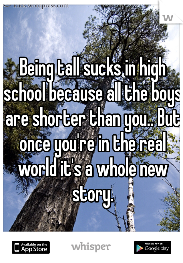 Being tall sucks in high school because all the boys are shorter than you.. But once you're in the real world it's a whole new story.