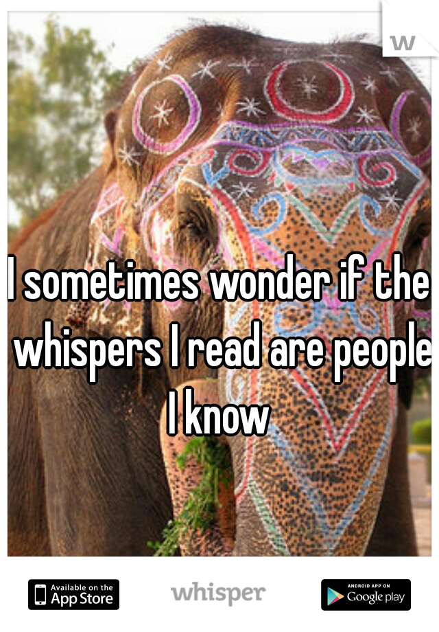 I sometimes wonder if the whispers I read are people I know