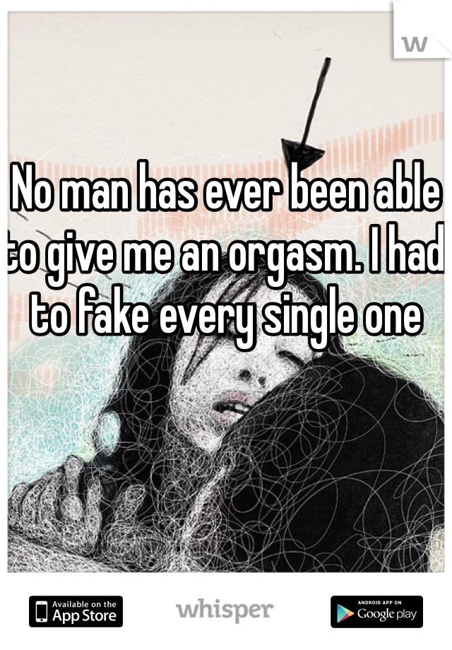 No man has ever been able to give me an orgasm. I had to fake every single one