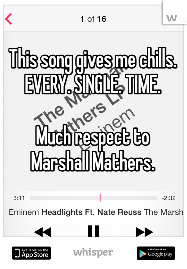 This song gives me chills.  EVERY. SINGLE. TIME.   Much respect to  Marshall Mathers.