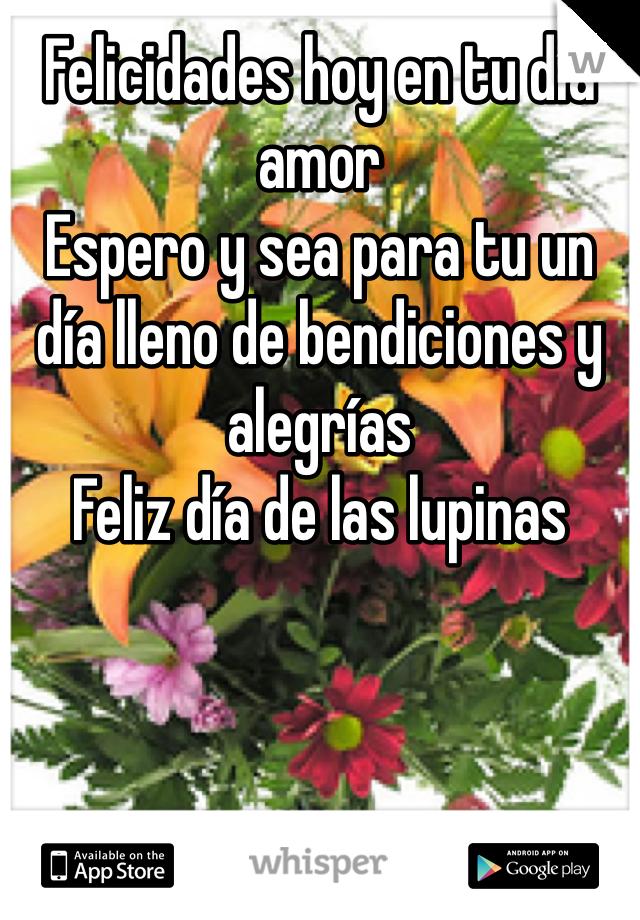 Felicidades hoy en tu día amor  Espero y sea para tu un día lleno de bendiciones y alegrías Feliz día de las lupinas