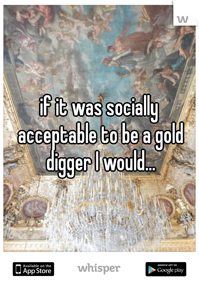 if it was socially acceptable to be a gold digger I would...