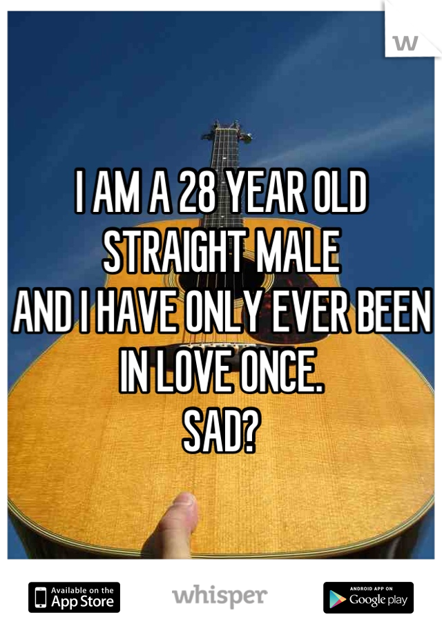 I AM A 28 YEAR OLD STRAIGHT MALE AND I HAVE ONLY EVER BEEN IN LOVE ONCE.  SAD?