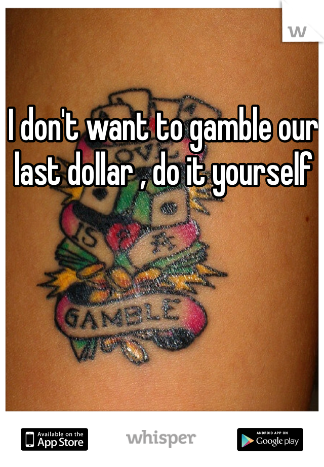 I don't want to gamble our last dollar , do it yourself