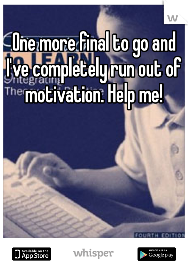 One more final to go and I've completely run out of motivation. Help me!
