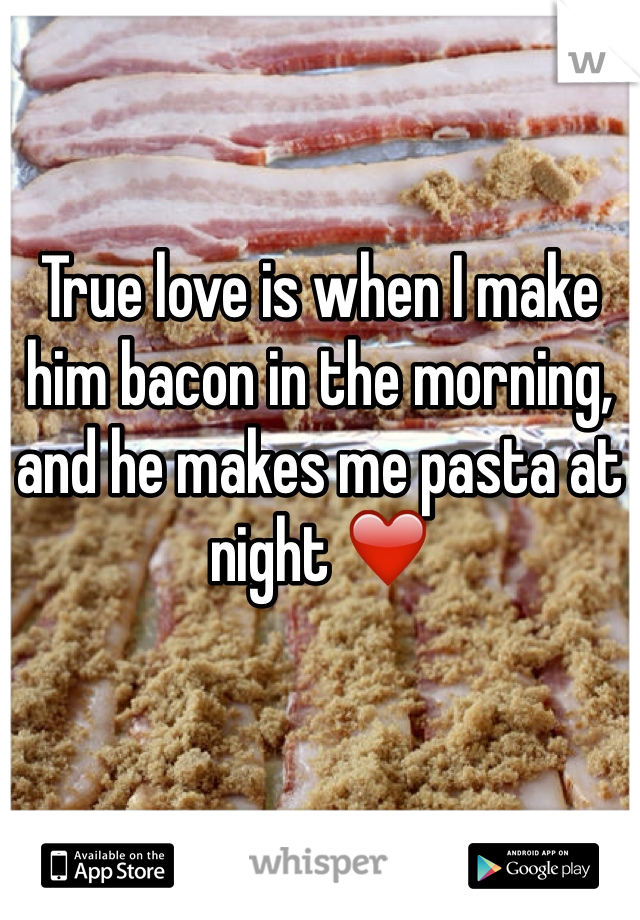 True love is when I make him bacon in the morning, and he makes me pasta at night ❤️
