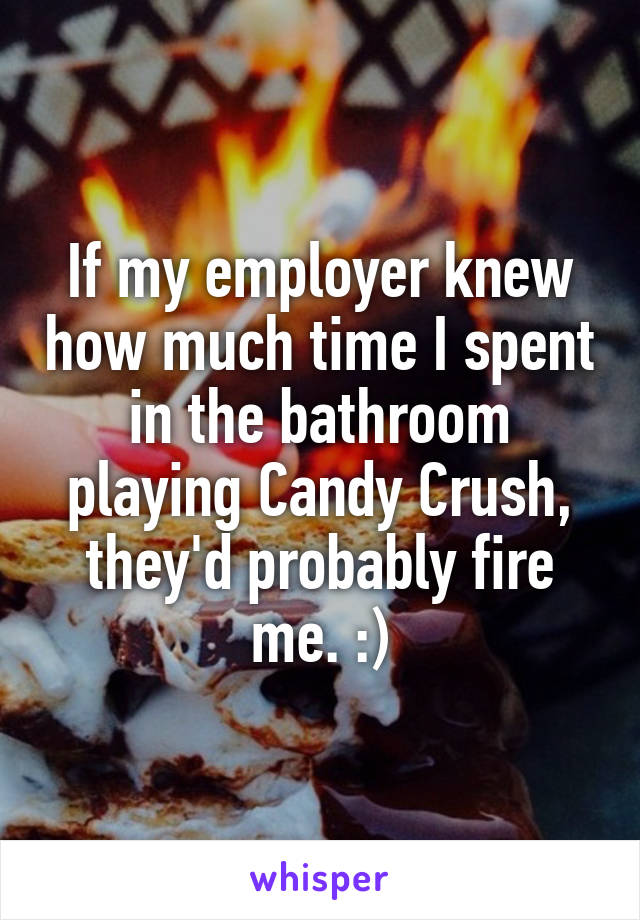 If my employer knew how much time I spent in the bathroom playing Candy Crush, they'd probably fire me. :)