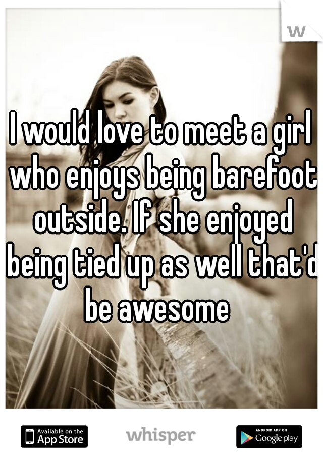 I would love to meet a girl who enjoys being barefoot outside. If she enjoyed being tied up as well that'd be awesome