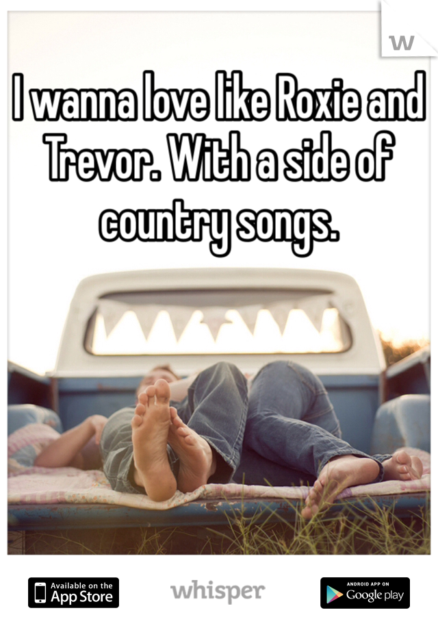 I wanna love like Roxie and Trevor. With a side of country songs.