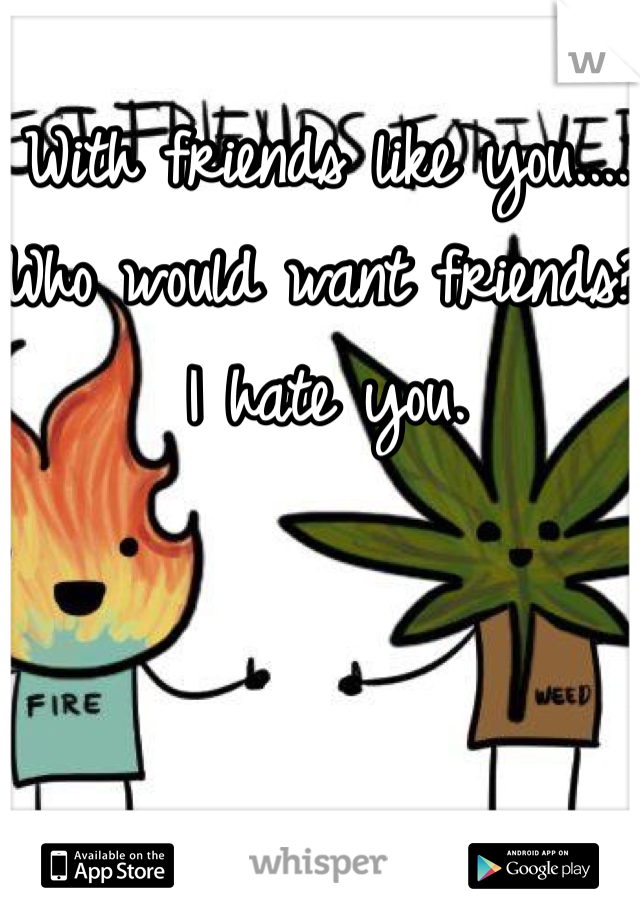 With friends like you....  Who would want friends?  I hate you.