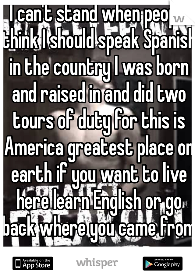 I can't stand when people think I should speak Spanish in the country I was born and raised in and did two tours of duty for this is America greatest place on earth if you want to live here learn English or go back where you came from