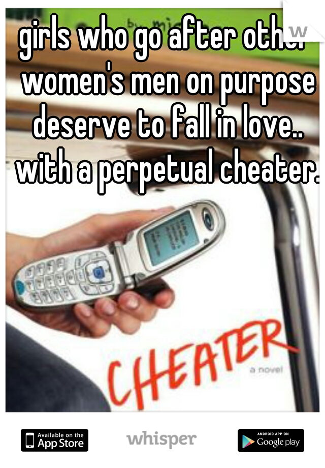girls who go after other women's men on purpose deserve to fall in love.. with a perpetual cheater.