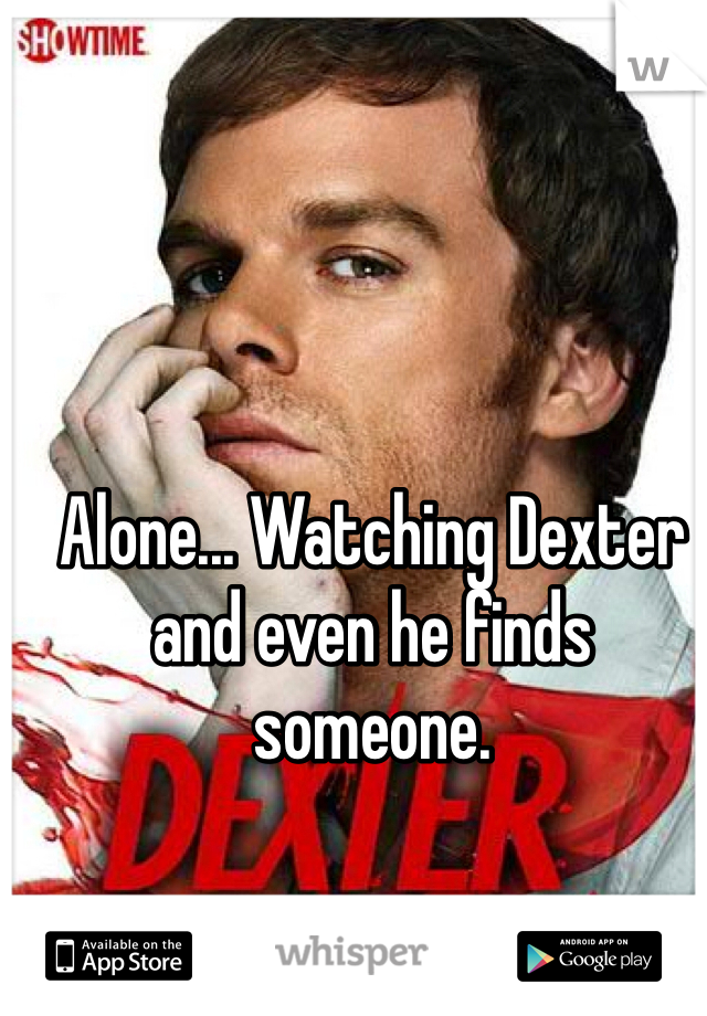 Alone... Watching Dexter and even he finds someone.