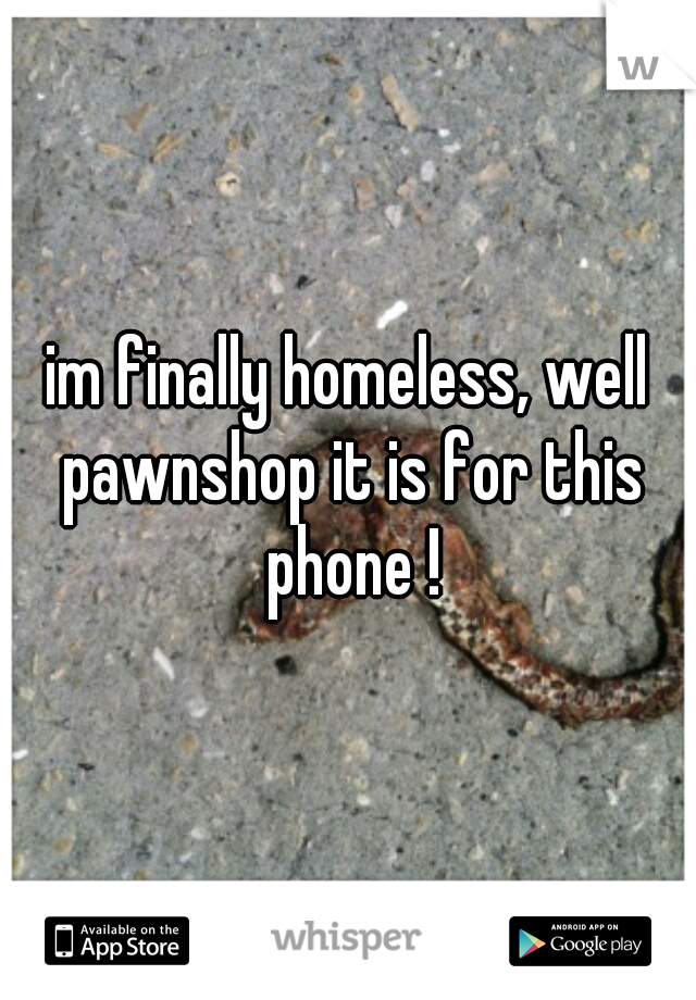 im finally homeless, well pawnshop it is for this phone !