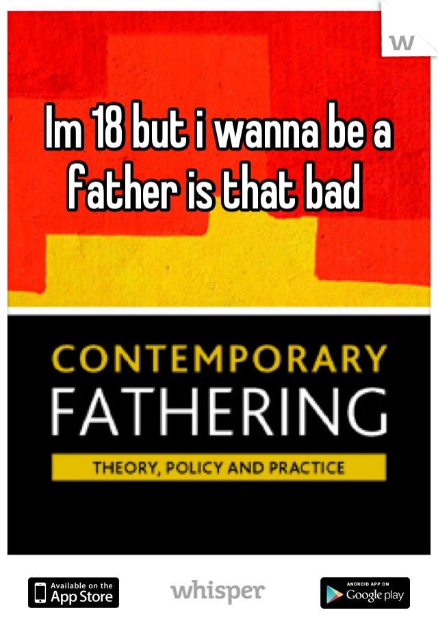 Im 18 but i wanna be a father is that bad