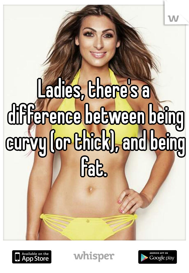Ladies, there's a difference between being curvy (or thick), and being fat.