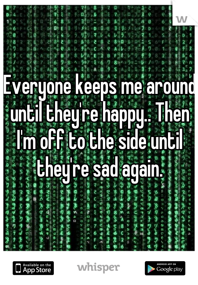 Everyone keeps me around until they're happy.. Then I'm off to the side until they're sad again.