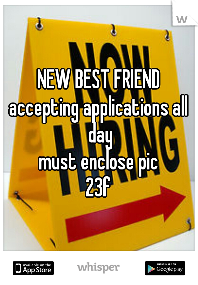 NEW BEST FRIEND  accepting applications all day must enclose pic  23f