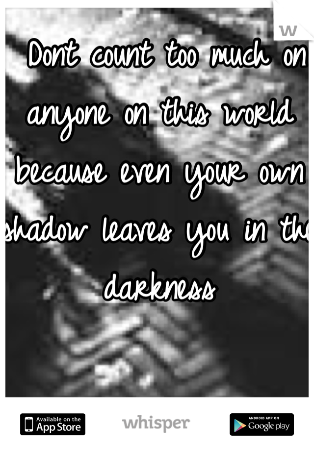 Dont count too much on anyone on this world because even your own shadow leaves you in the darkness