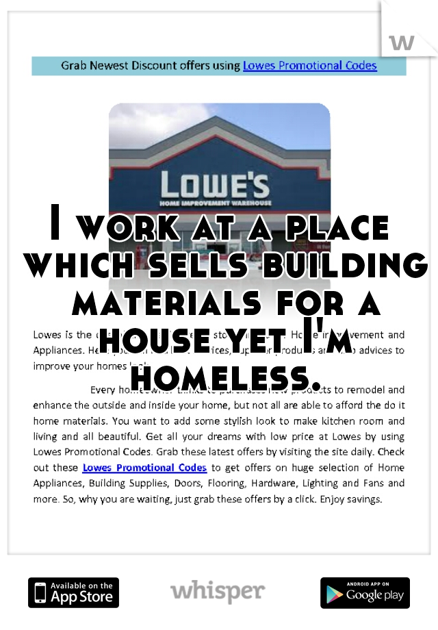 I work at a place which sells building materials for a house yet I'm homeless.